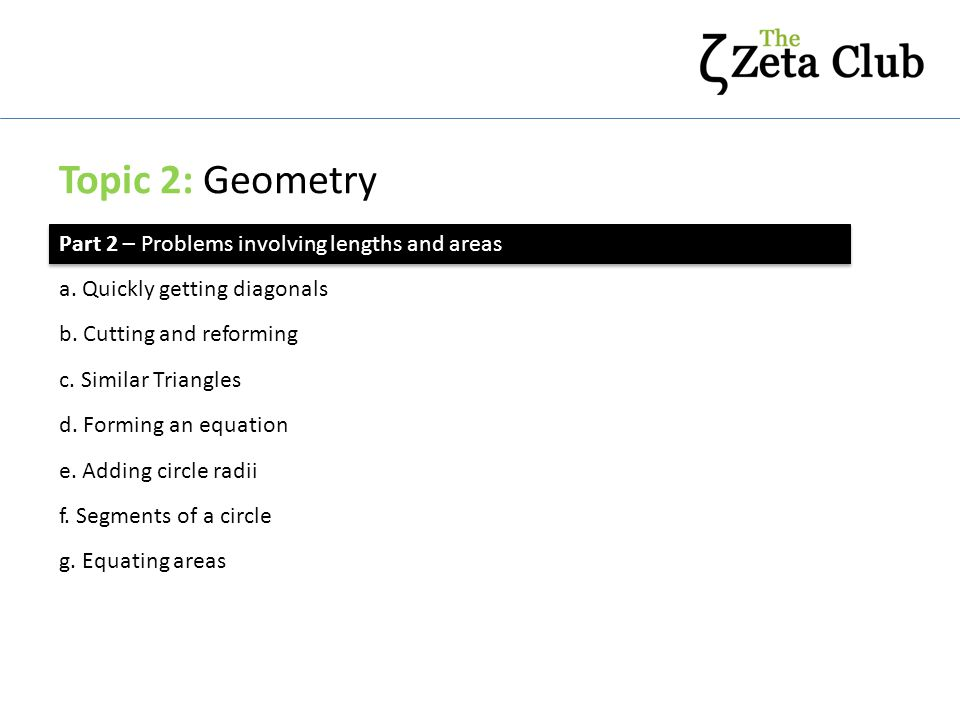 Topic 2: Geometry Part 2 – Problems involving lengths and areas a. Quickly getting diagonals b. Cutting and reforming c. Similar Triangles f. Segments