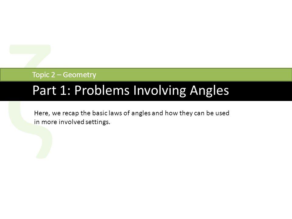 ζ Part 1: Problems Involving Angles Topic 2 – Geometry Here, we recap the basic laws of angles and how they can be used in more involved settings.