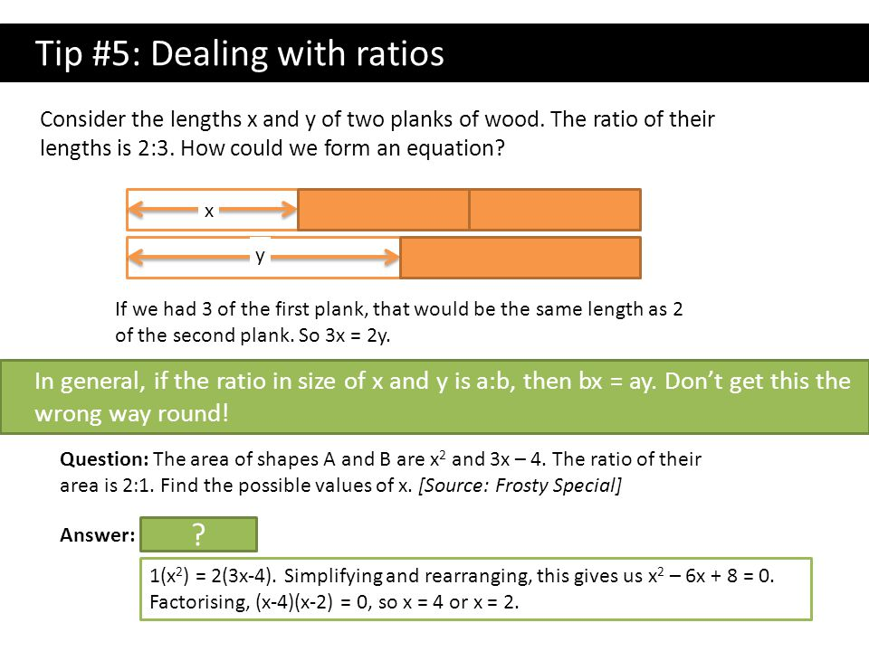 Tip #5: Dealing with ratios Consider the lengths x and y of two planks of wood. The ratio of their lengths is 2:3. How could we form an equation? In g