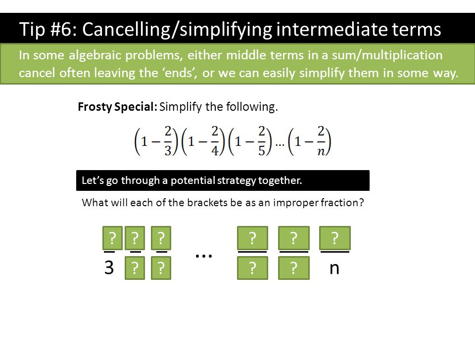 Tip #6: Cancelling/simplifying intermediate terms Frosty Special: Simplify the following. In some algebraic problems, either middle terms in a sum/mul