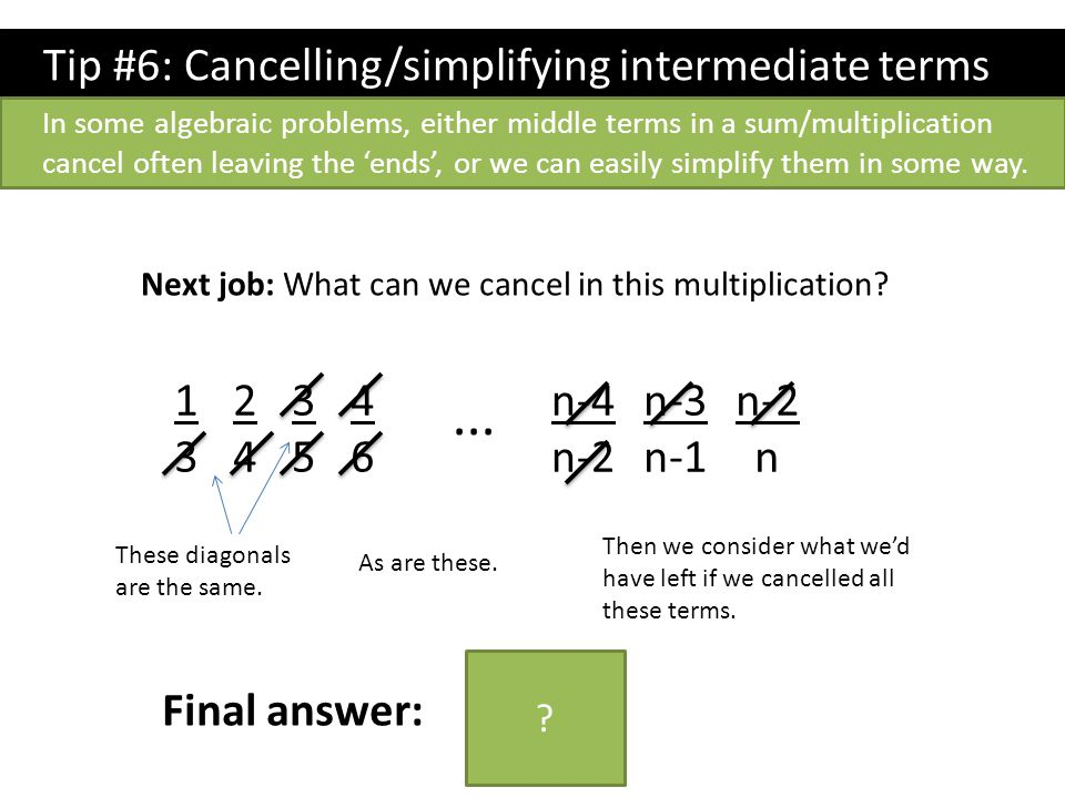 Tip #6: Cancelling/simplifying intermediate terms In some algebraic problems, either middle terms in a sum/multiplication cancel often leaving the 'en