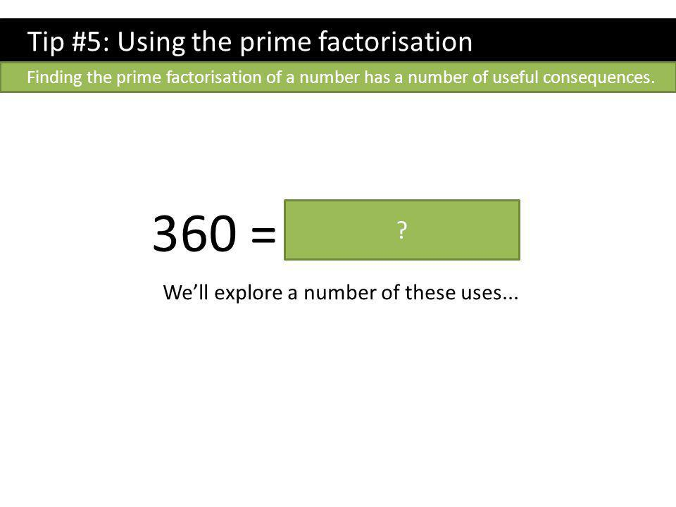 Tip #5: Using the prime factorisation Finding the prime factorisation of a number has a number of useful consequences.