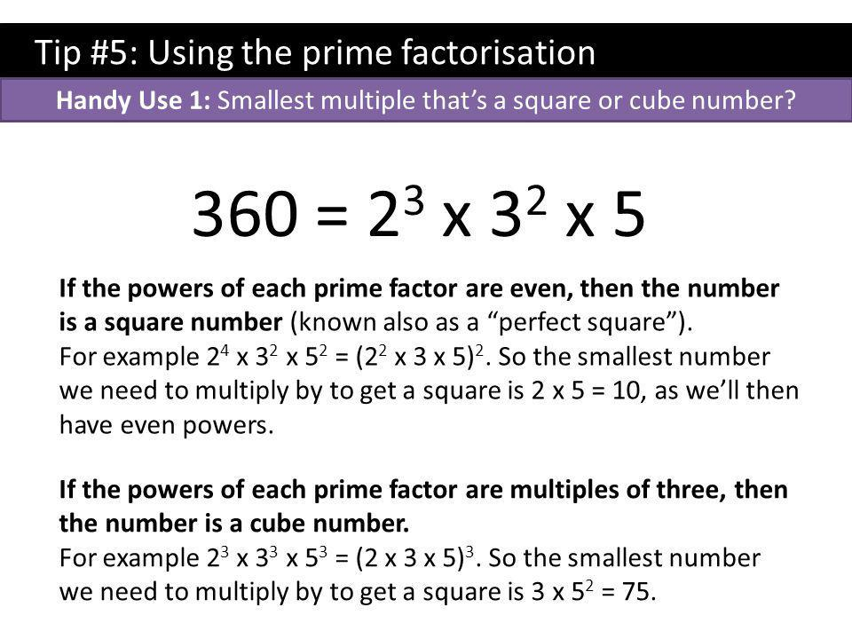Tip #5: Using the prime factorisation 360 = 2 3 x 3 2 x 5 If the powers of each prime factor are even, then the number is a square number (known also as a perfect square ).