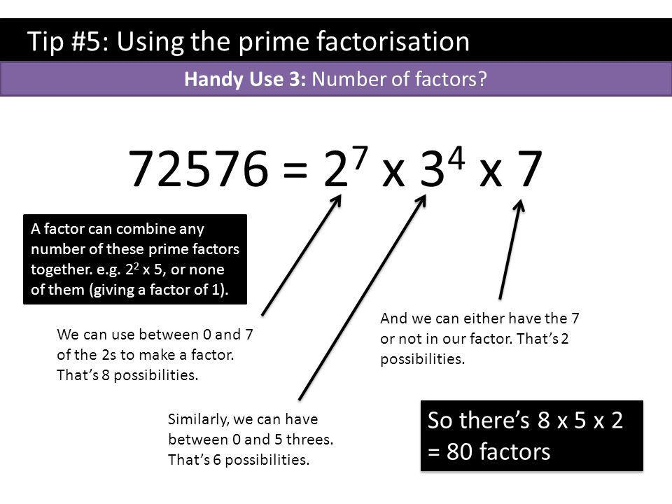 Tip #5: Using the prime factorisation 72576 = 2 7 x 3 4 x 7 A factor can combine any number of these prime factors together.