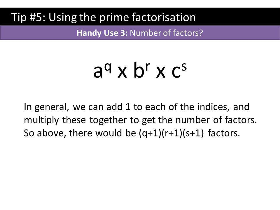 Tip #5: Using the prime factorisation a q x b r x c s In general, we can add 1 to each of the indices, and multiply these together to get the number of factors.