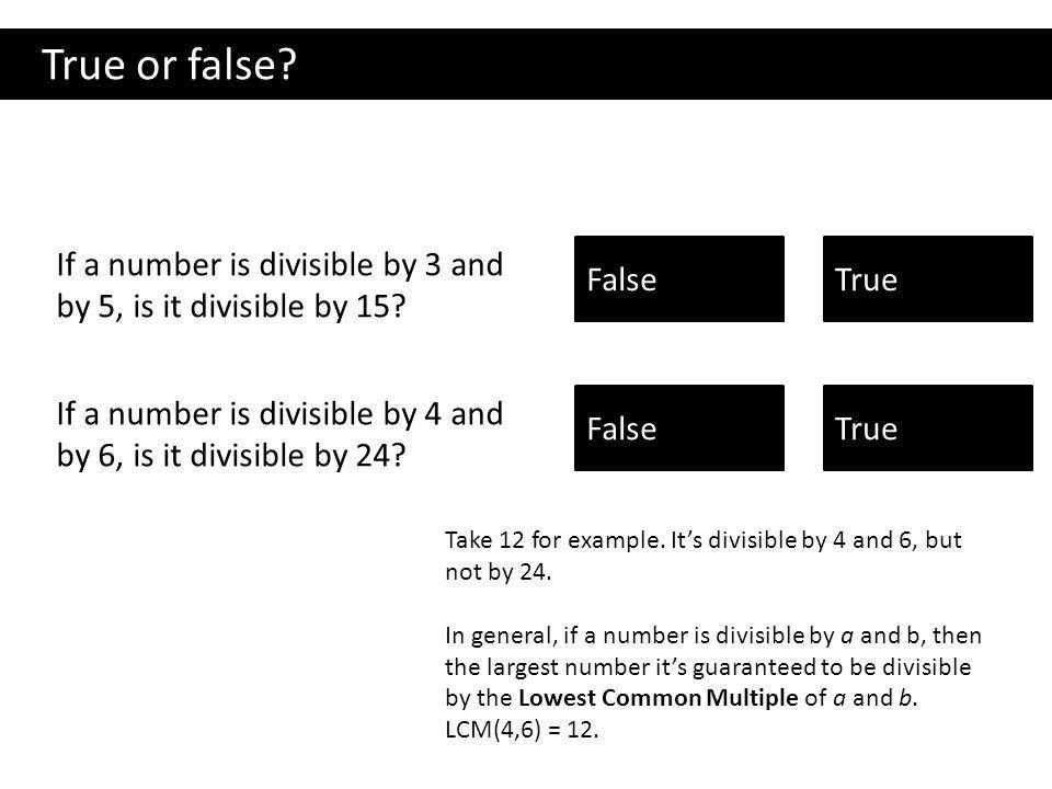 True or false.If a number is divisible by 3 and by 5, is it divisible by 15.