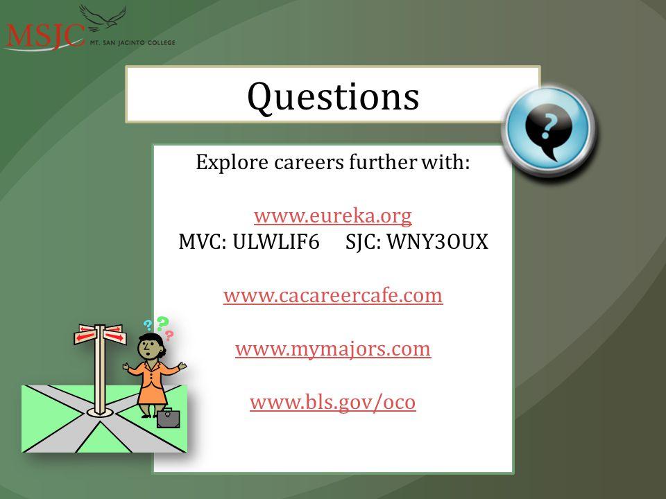 Questions Explore careers further with: www.eureka.org MVC: ULWLIF6 SJC: WNY3OUX www.cacareercafe.com www.mymajors.com www.bls.gov/oco
