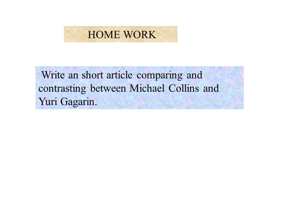 HOME WORK Write an short article comparing and contrasting between Michael Collins and Yuri Gagarin.