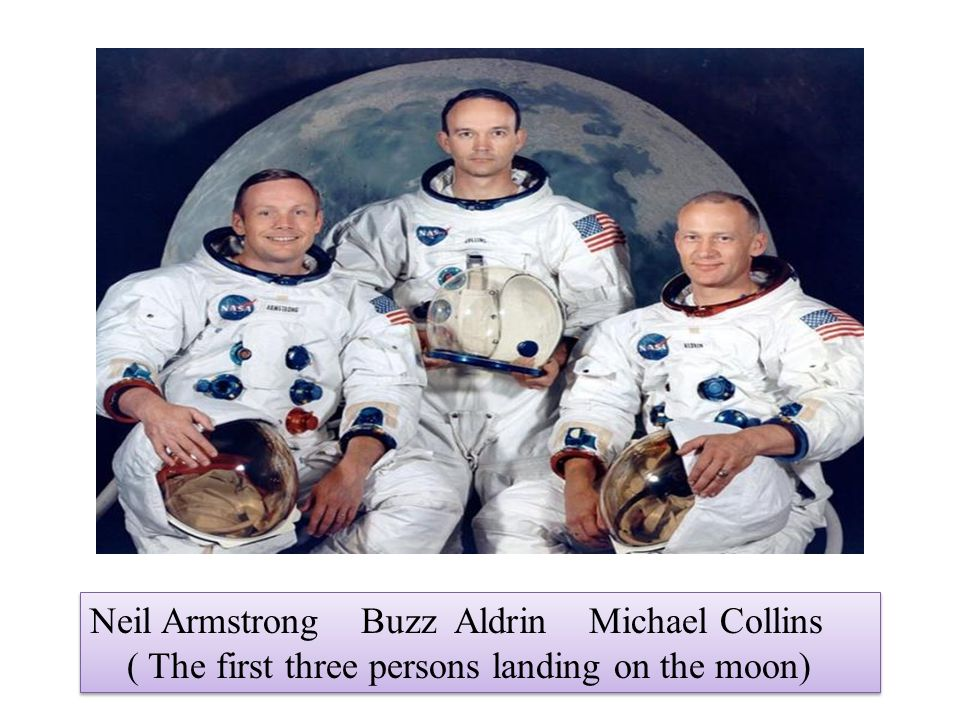 Neil Armstrong Buzz Aldrin Michael Collins ( The first three persons landing on the moon) Neil Armstrong Buzz Aldrin Michael Collins ( The first three persons landing on the moon)