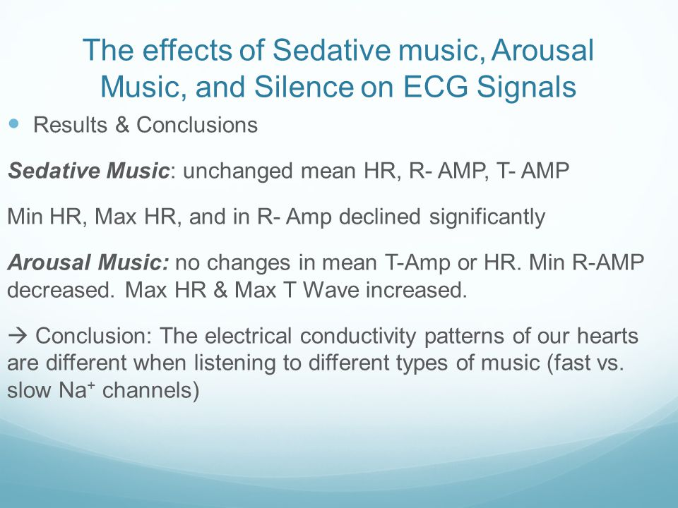 The effects of Sedative music, Arousal Music, and Silence on ECG Signals Results & Conclusions Sedative Music: unchanged mean HR, R- AMP, T- AMP Min HR, Max HR, and in R- Amp declined significantly Arousal Music: no changes in mean T-Amp or HR.