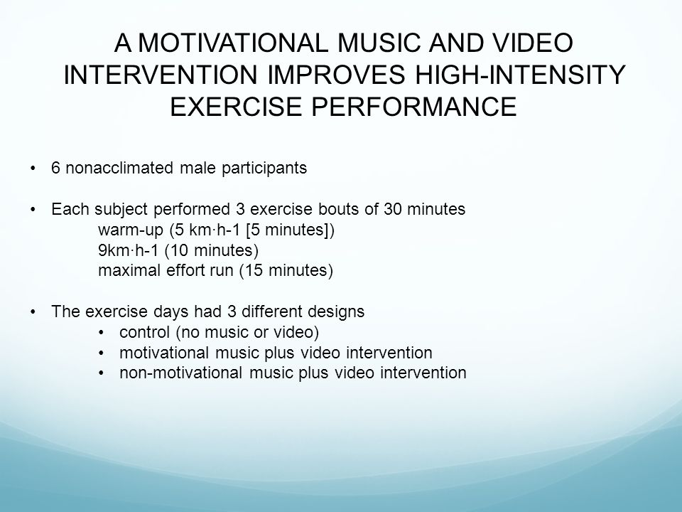 A MOTIVATIONAL MUSIC AND VIDEO INTERVENTION IMPROVES HIGH-INTENSITY EXERCISE PERFORMANCE 6 nonacclimated male participants Each subject performed 3 exercise bouts of 30 minutes warm-up (5 km·h-1 [5 minutes]) 9km·h-1 (10 minutes) maximal effort run (15 minutes) The exercise days had 3 different designs control (no music or video) motivational music plus video intervention non-motivational music plus video intervention