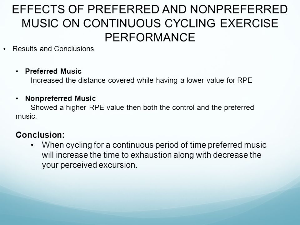 EFFECTS OF PREFERRED AND NONPREFERRED MUSIC ON CONTINUOUS CYCLING EXERCISE PERFORMANCE Results and Conclusions Preferred Music Increased the distance covered while having a lower value for RPE Nonpreferred Music Showed a higher RPE value then both the control and the preferred music.