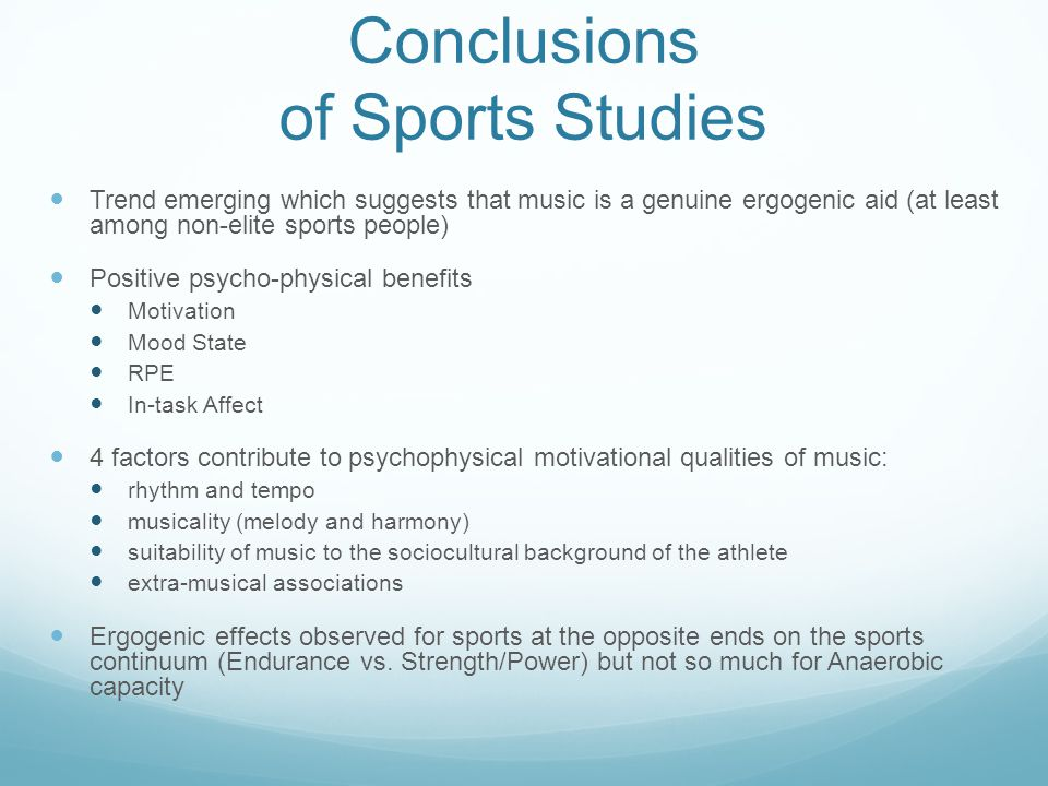 Conclusions of Sports Studies Trend emerging which suggests that music is a genuine ergogenic aid (at least among non-elite sports people) Positive psycho-physical benefits Motivation Mood State RPE In-task Affect 4 factors contribute to psychophysical motivational qualities of music: rhythm and tempo musicality (melody and harmony) suitability of music to the sociocultural background of the athlete extra-musical associations Ergogenic effects observed for sports at the opposite ends on the sports continuum (Endurance vs.