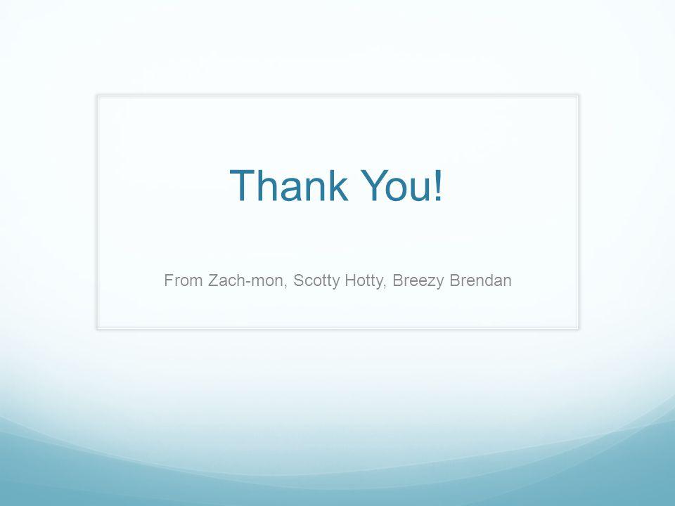 Thank You! From Zach-mon, Scotty Hotty, Breezy Brendan