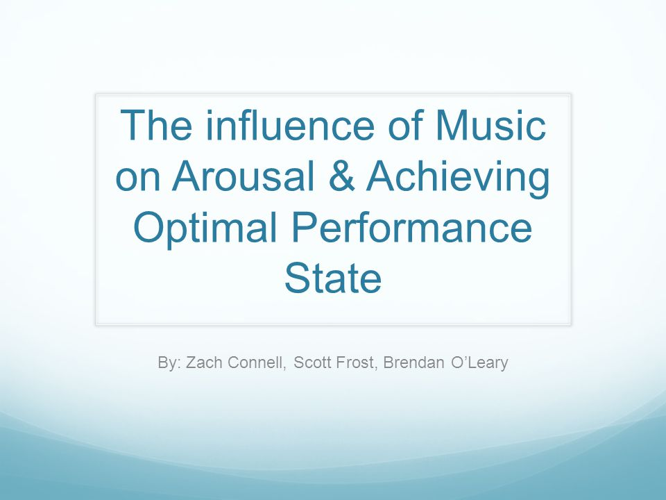 The influence of Music on Arousal & Achieving Optimal Performance State By: Zach Connell, Scott Frost, Brendan O'Leary