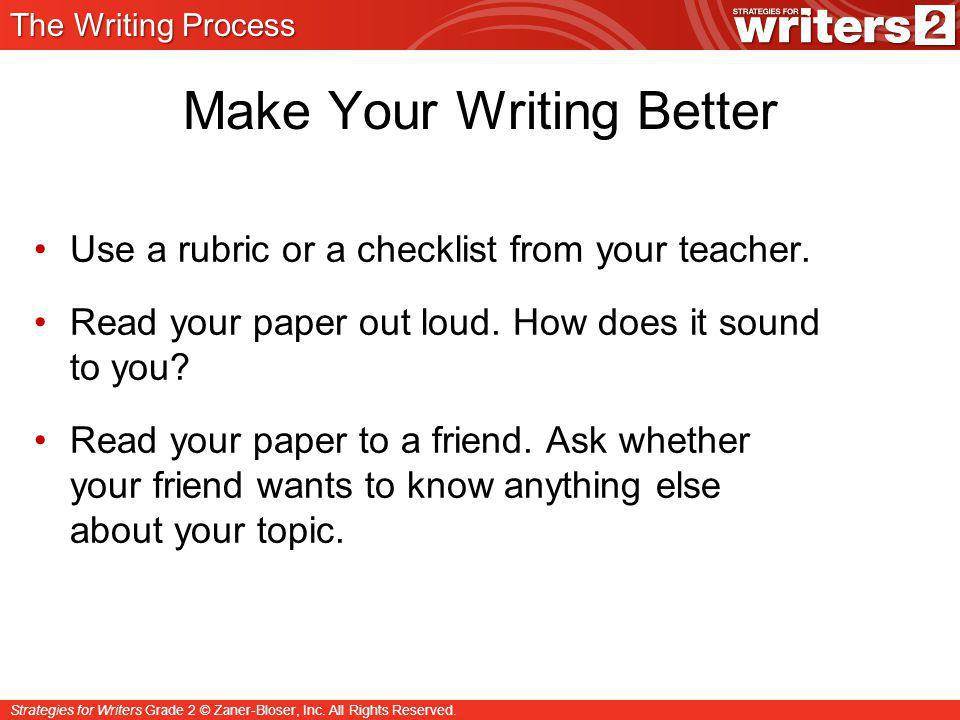 Strategies for Writers Grade 2 © Zaner-Bloser, Inc. All Rights Reserved. Make Your Writing Better Use a rubric or a checklist from your teacher. Read
