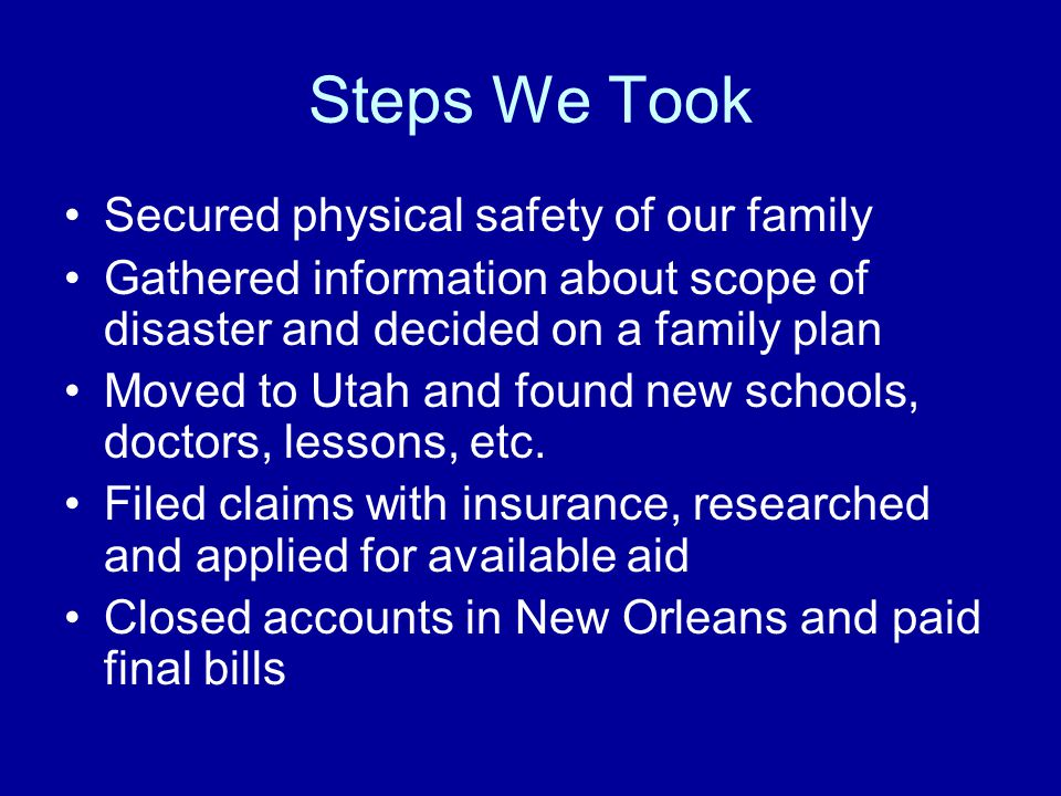 Steps We Took Secured physical safety of our family Gathered information about scope of disaster and decided on a family plan Moved to Utah and found new schools, doctors, lessons, etc.