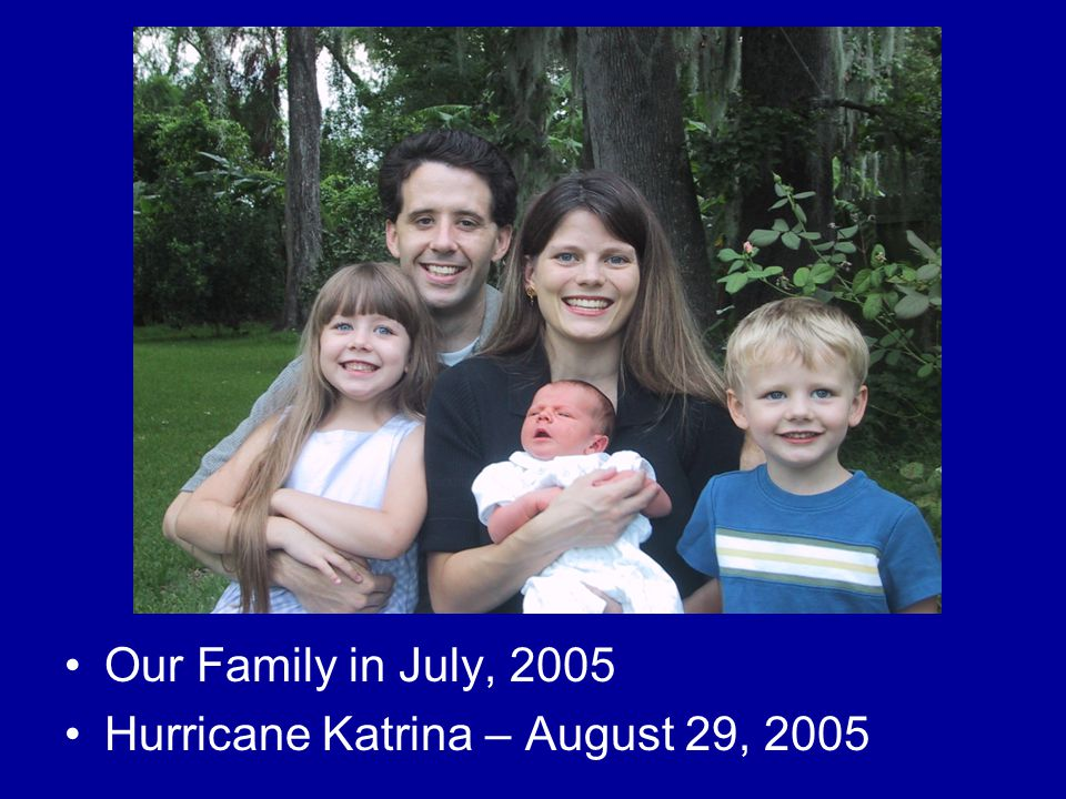 Our Family in July, 2005 Hurricane Katrina – August 29, 2005
