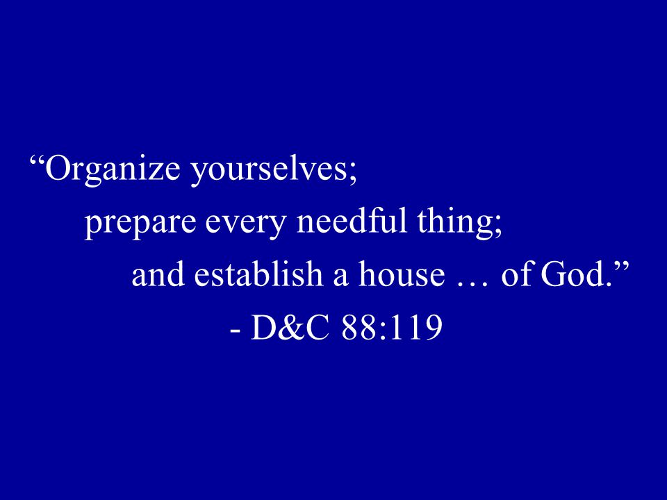 Organize yourselves; prepare every needful thing; and establish a house … of God. - D&C 88:119