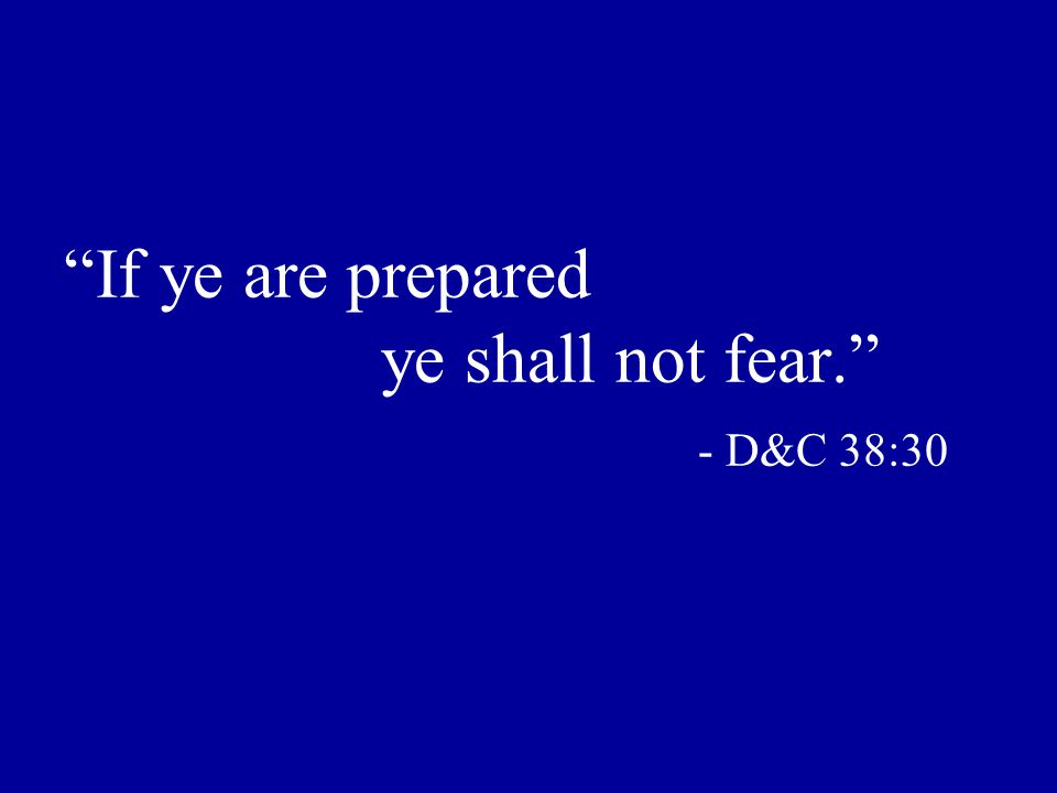 If ye are prepared ye shall not fear. - D&C 38:30