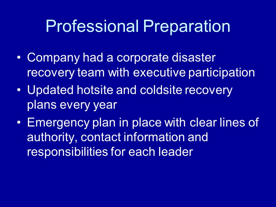 Professional Preparation Company had a corporate disaster recovery team with executive participation Updated hotsite and coldsite recovery plans every year Emergency plan in place with clear lines of authority, contact information and responsibilities for each leader