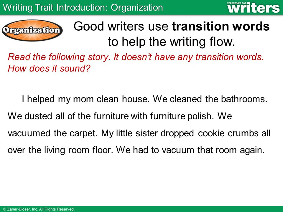 Read the following story. It doesn't have any transition words. How does it sound? I helped my mom clean house. We cleaned the bathrooms. We dusted al