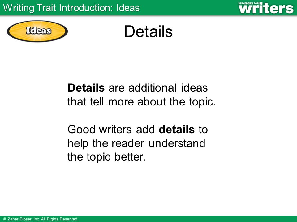 Details Details are additional ideas that tell more about the topic. Good writers add details to help the reader understand the topic better. Writing