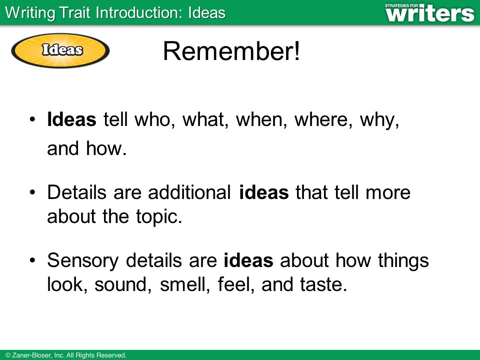 Ideas tell who, what, when, where, why, and how. Details are additional ideas that tell more about the topic. Sensory details are ideas about how thin
