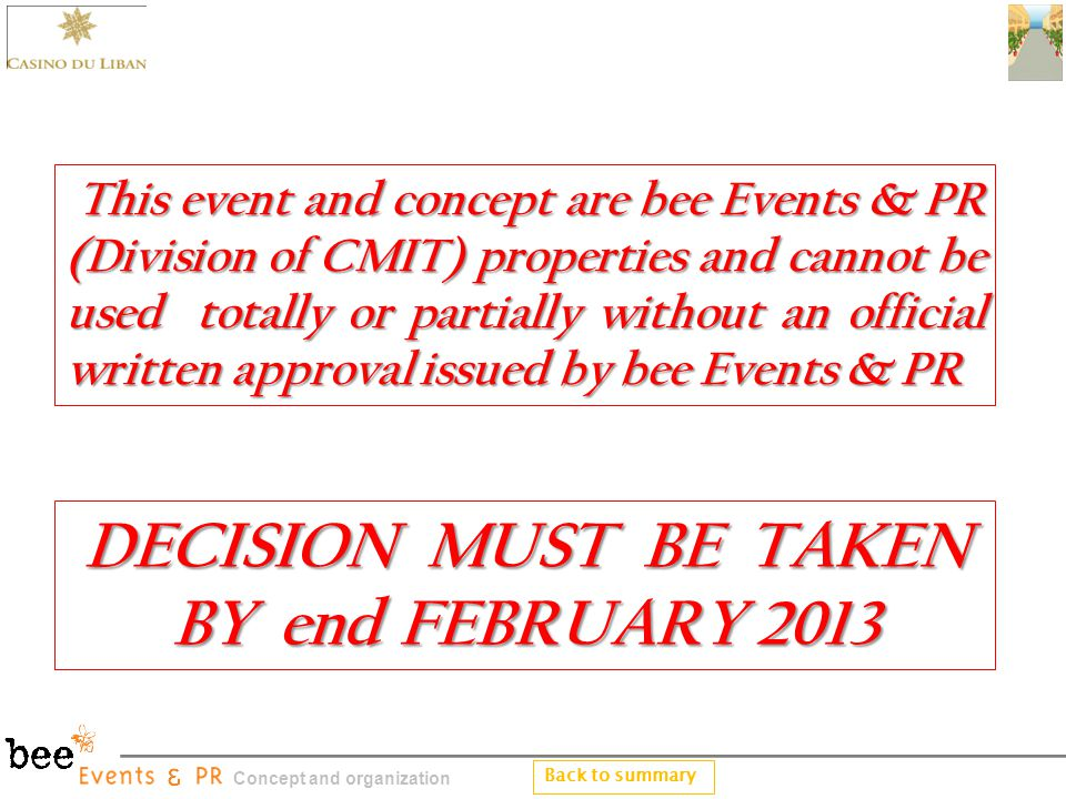 This event and concept are bee Events & PR (Division of CMIT) properties and cannot be used totally or partially without an official written approval issued by bee Events & PR This event and concept are bee Events & PR (Division of CMIT) properties and cannot be used totally or partially without an official written approval issued by bee Events & PR DECISION MUST BE TAKEN BY end FEBRUARY 2013 DECISION MUST BE TAKEN BY end FEBRUARY 2013 Back to summary Concept and organization