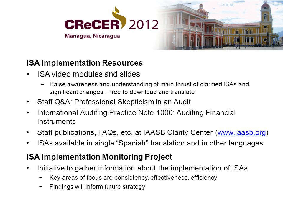 ISA Implementation Resources ISA video modules and slides –Raise awareness and understanding of main thrust of clarified ISAs and significant changes – free to download and translate Staff Q&A: Professional Skepticism in an Audit International Auditing Practice Note 1000: Auditing Financial Instruments Staff publications, FAQs, etc.