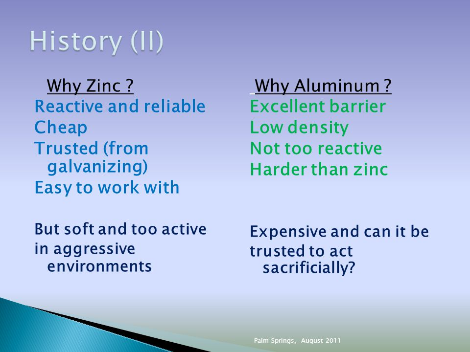 Why Zinc ? Reactive and reliable Cheap Trusted (from galvanizing) Easy to work with But soft and too active in aggressive environments Why Aluminum ?