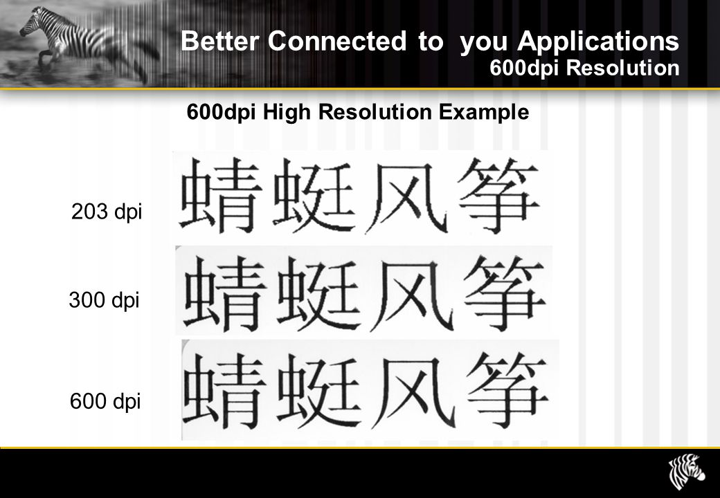 Better Connected to you Applications 600dpi Resolution 600dpi High Resolution Example 203 dpi 300 dpi 600 dpi