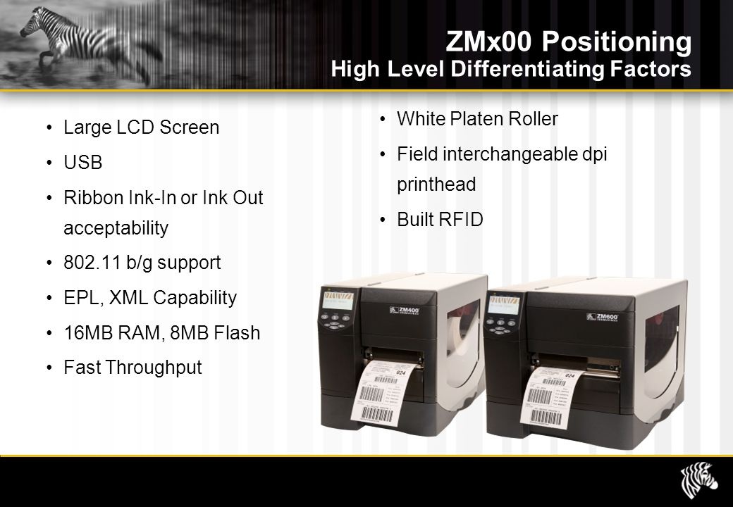 ZMx00 Positioning High Level Differentiating Factors Large LCD Screen USB Ribbon Ink-In or Ink Out acceptability 802.11 b/g support EPL, XML Capability 16MB RAM, 8MB Flash Fast Throughput White Platen Roller Field interchangeable dpi printhead Built RFID