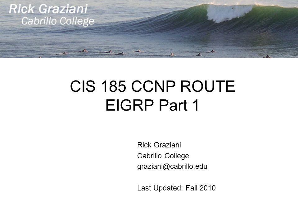 CIS 185 CCNP ROUTE EIGRP Part 1 Rick Graziani Cabrillo College graziani@cabrillo.edu Last Updated: Fall 2010