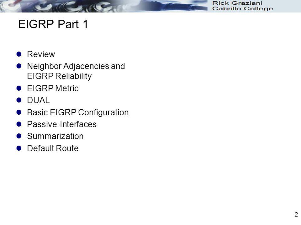 2 EIGRP Part 1 Review Neighbor Adjacencies and EIGRP Reliability EIGRP Metric DUAL Basic EIGRP Configuration Passive-Interfaces Summarization Default