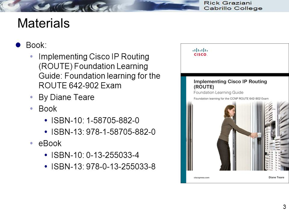 3 Materials Book:  Implementing Cisco IP Routing (ROUTE) Foundation Learning Guide: Foundation learning for the ROUTE 642-902 Exam  By Diane Teare 