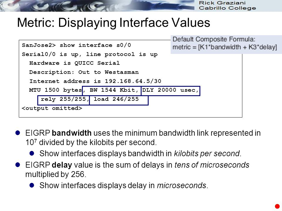 Metric: Displaying Interface Values SanJose2> show interface s0/0 Serial0/0 is up, line protocol is up Hardware is QUICC Serial Description: Out to We