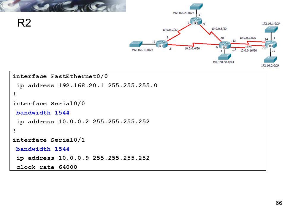66 R2 interface FastEthernet0/0 ip address 192.168.20.1 255.255.255.0 ! interface Serial0/0 bandwidth 1544 ip address 10.0.0.2 255.255.255.252 ! inter