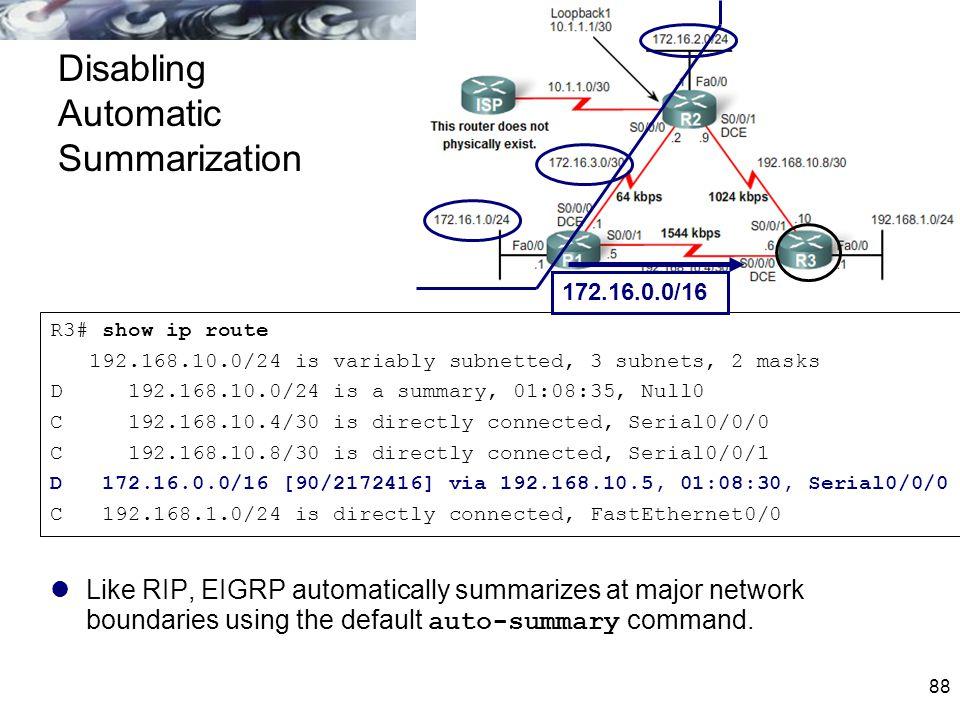 88 Disabling Automatic Summarization Like RIP, EIGRP automatically summarizes at major network boundaries using the default auto-summary command. R3#