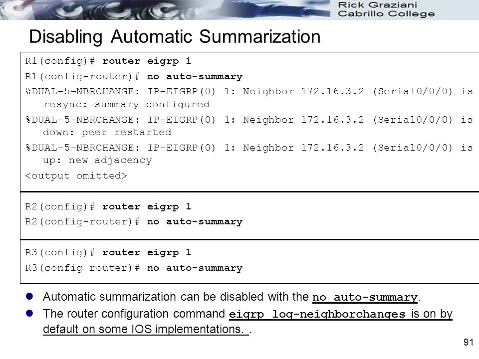 91 Disabling Automatic Summarization Automatic summarization can be disabled with the no auto-summary. The router configuration command eigrp log-neig
