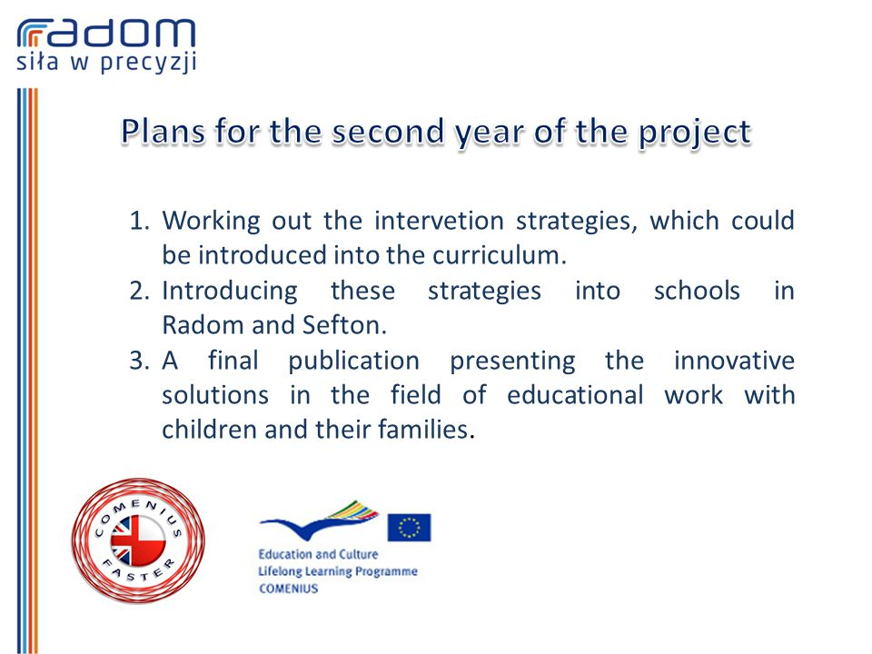 1.Working out the intervetion strategies, which could be introduced into the curriculum. 2.Introducing these strategies into schools in Radom and Seft