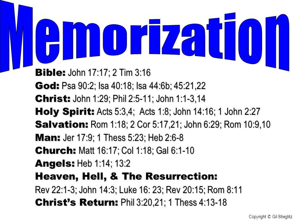 Bible: John 17:17; 2 Tim 3:16 God: Psa 90:2; Isa 40:18; Isa 44:6b; 45:21,22 Christ: John 1:29; Phil 2:5-11; John 1:1-3,14 Holy Spirit: Acts 5:3,4; Acts 1:8; John 14:16; 1 John 2:27 Salvation: Rom 1:18; 2 Cor 5:17,21; John 6:29; Rom 10:9,10 Man: Jer 17:9; 1 Thess 5:23; Heb 2:6-8 Church: Matt 16:17; Col 1:18; Gal 6:1-10 Angels: Heb 1:14; 13:2 Heaven, Hell, & The Resurrection: Rev 22:1-3; John 14:3; Luke 16: 23; Rev 20:15; Rom 8:11 Christ's Return: Phil 3:20,21; 1 Thess 4:13-18 Copyright © Gil Stieglitz