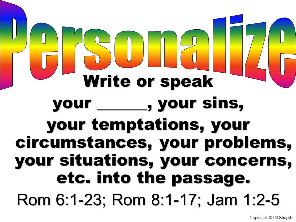 Write or speak your ______, your sins, your temptations, your circumstances, your problems, your situations, your concerns, etc. into the passage. Rom