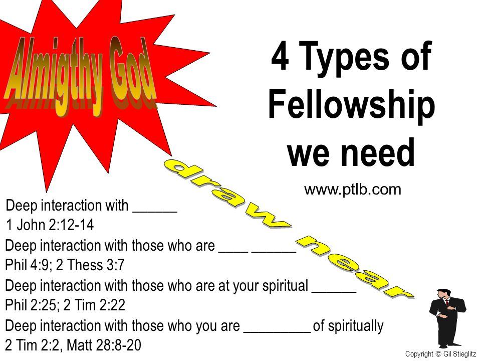4 Types of Fellowship we need Deep interaction with those who are ____ ______ Phil 4:9; 2 Thess 3:7 Deep interaction with ______ 1 John 2:12-14 www.pt