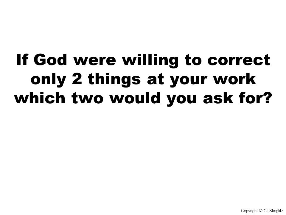 If God were willing to correct only 2 things at your work which two would you ask for? Copyright © Gil Stieglitz