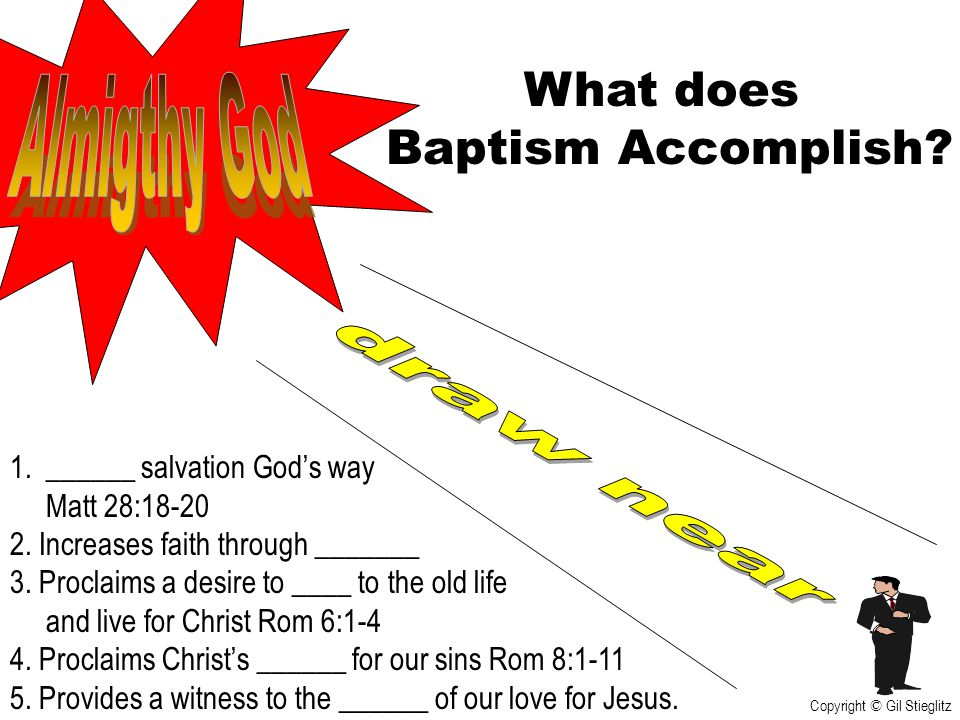 What does Baptism Accomplish? 1.______ salvation God's way Matt 28:18-20 2. Increases faith through _______ 3. Proclaims a desire to ____ to the old l