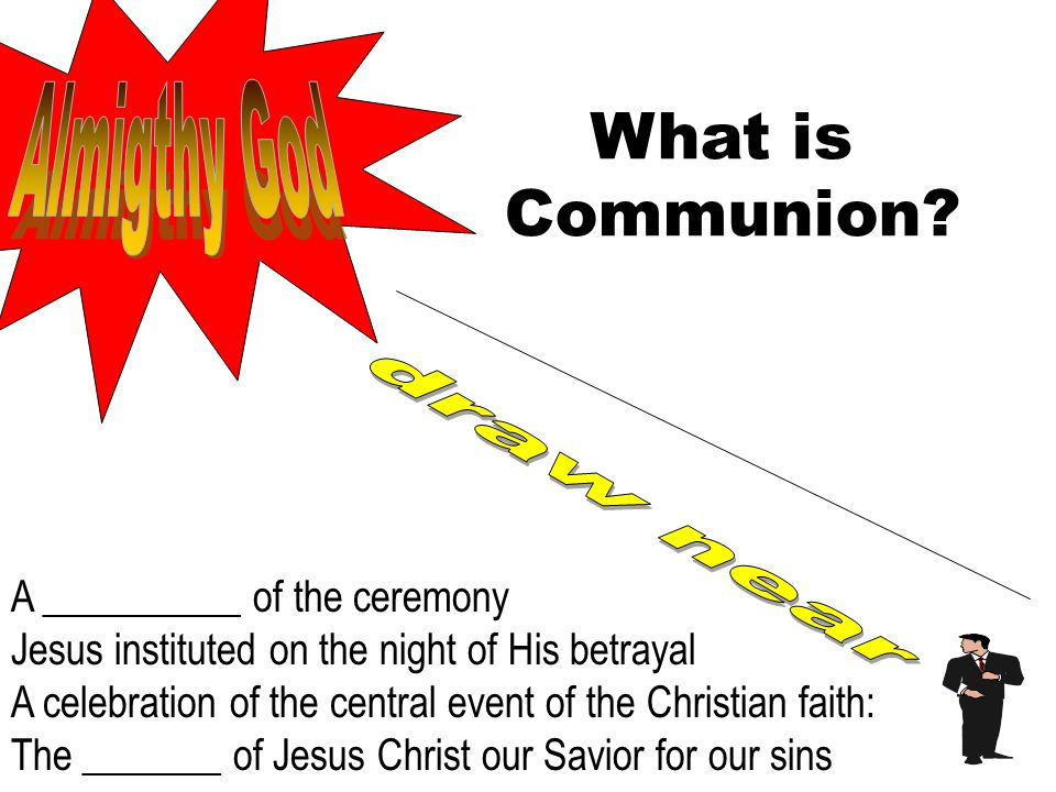 What is Communion? A __________ of the ceremony Jesus instituted on the night of His betrayal A celebration of the central event of the Christian fait