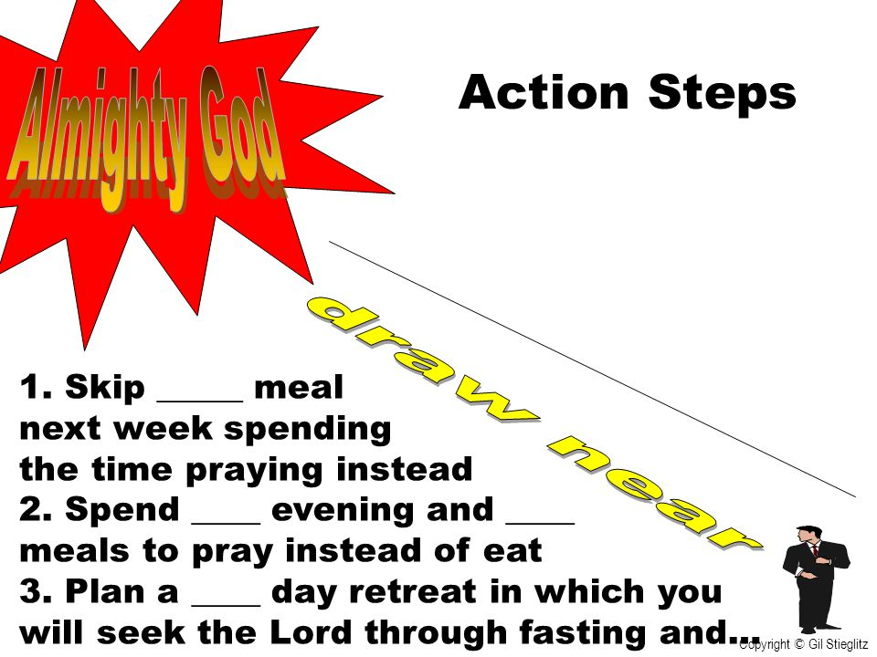 Action Steps 1. Skip _____ meal next week spending the time praying instead 2. Spend ____ evening and ____ meals to pray instead of eat 3. Plan a ____