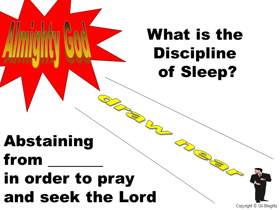 What is the Discipline of Sleep? Abstaining from _______ in order to pray and seek the Lord Copyright © Gil Stieglitz
