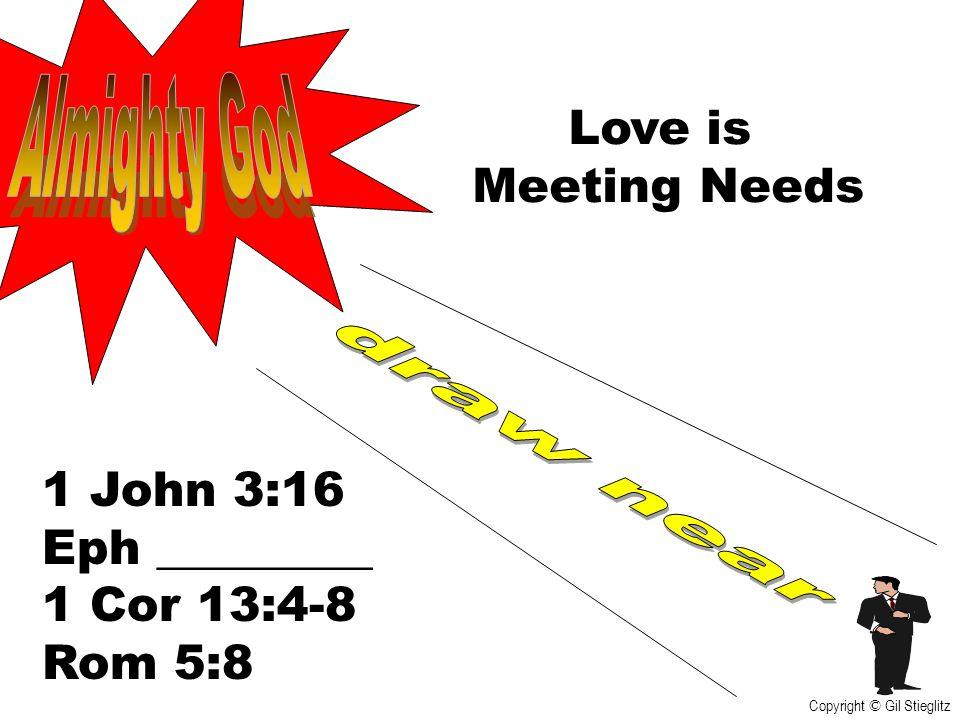 Love is Meeting Needs 1 John 3:16 Eph _________ 1 Cor 13:4-8 Rom 5:8 Copyright © Gil Stieglitz